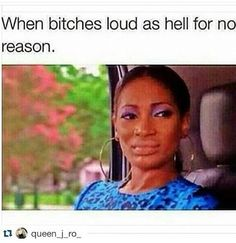 uuughhh!!!!  - when bitches are loud as hell for no reason.