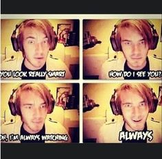 Pewdiepie! One of those moments u HAVE to look behind u to see if someone is there.