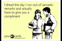 That's never going to happen. Sarcastic remarks and compliments. - ecard