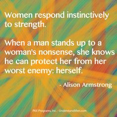 Women respond instinctively to strength. When a man stands up to a woman's nonsense, she knows he can protect her from her worst enemy: herself.  ~Alison Armstrong