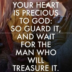 Your heart is precious to God:So Guard it And wait for the man who will Treasure it