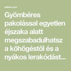 Gyömbéres pakolással egyetlen éjszaka alatt megszabadulhatsz a köhögéstől és a nyákos lerakódástól! - Ketkes.com Kids Health, Natural Healing, The Cure, Remedies, Health Fitness, Math Equations, Education, Life, Board