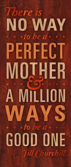 There is no way to be a perfect mother & a million way to be a good one. ~Jill Churchill
