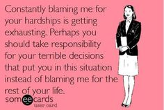 OMG exactly. Please grow up and take some responsibility for your crappy decisions   I'm over it