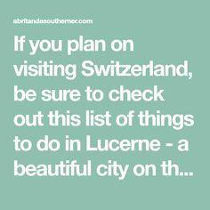 If you plan on visiting Switzerland, be sure to check out this list of things to do in Lucerne - a beautiful city on the banks of a lake and alpine scenery.