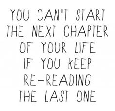 "Next chapter ""You can't start the next chapter of your life if you keep re-reading the last one."""