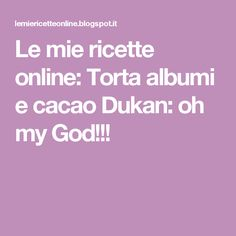 Le mie ricette online: Torta albumi e cacao Dukan: oh my God!!!