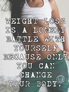 WEIGHT LOSS IS A LONELY BATTLE WITH YOURSELF BECAUSE ONLY YOU CAN CHANGE YOUR BODY.