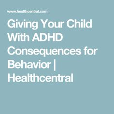 Giving Your Child With ADHD Consequences for Behavior | Healthcentral