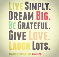 LIVE SiMPLY. DREAM BiG. BE GRATEFUL. GiVE LOVE. LAUGH LOTS.  Paulo Coehlo