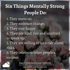 Six Things Mentally Strong People Do: They move on. They embrace change. They stay happy. They are kind, fair and unafraid to speak up. They are willing to take calculated risks. They celebrate other people's success. Love Me Quotes, Happy Quotes, Great Quotes, Quotes To Live By, Motivational Quotes For Success, Positive Quotes, Inspirational Quotes, Embrace Change Quotes, Risk Quotes