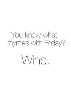 You know what rhymes with Friday? Wine. www.gracetheday.com/?utm_content=buffer9ebe6&utm_medium=social&utm_source=pinterest.com&utm_campaign=buffer #WineQuotes