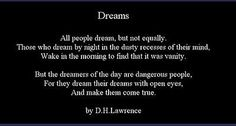 """the dreamers of the day are dangerous people, for they dream their dreams with open eyes, and make them come true."" TE Lawrence or DH Lawrence? Good Morning Inspirational Quotes, Good Morning Quotes, Great Quotes, Quotes To Live By, Me Quotes, Prom Quotes, Quotable Quotes, Inspiring Quotes, The Words"