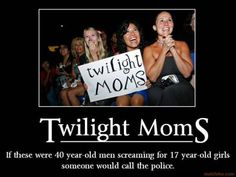 Twilight Moms. If these were 40 year old men screaming for 17 year old girls someone would call the police.
