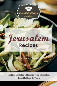 Jerusalem Recipes: The Best Collection Of Recipes From Jerusalem. From My Home To Yours