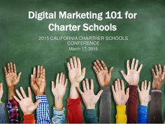 Digital Marketing 101 for Charter Schools 2015 CALIFORNIA CHARTHER SCHOOLS CONFERENCE March 17, 2015 1