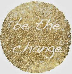 Be the change | Inspirational Quotes