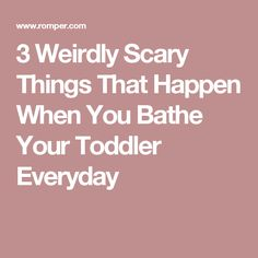 3 Weirdly Scary Things That Happen When You Bathe Your Toddler Everyday