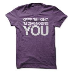 Keep Talking I'm Diagnosing You! Hilarious shirt for therapists, or anyone that does any sort of therapy.