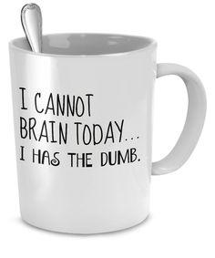 I Cannot Brain Today...I Has the Dumb Funny Mug