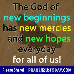 The God of new beginnings has new mercies and new hops every day for all of us! Amem!