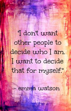 """I don't want other people to decide who I am; I want to decide that for myself."" -Emma Watson"
