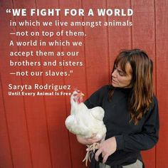 """""""We fight for a world in which we live amongst animals - not on top of them. A world in which we accept them as our brothers and sisters - not our slaves."""" - Saryta Rodriguez"""