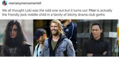 We all thought Loki was the odd one out but it turns out Thor is actually the friendly jock middle child in a family of bitchy drama club goths Memes 9gag, Dc Memes, Marvel Memes, Marvel Dc Comics, Marvel Avengers, Funny Memes, Marvel Films, Avengers Memes, Marvel Fan