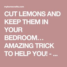 CUT LEMONS AND KEEP THEM IN YOUR BEDROOM… AMAZING TRICK TO HELP YOU! - My Home Crafts