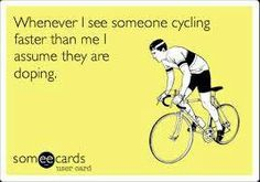 Whenever I see someone cycling faster than me I assume they are doping.