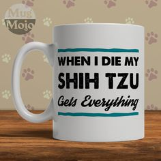 If you dont see your particular dog breed gets everything, please let us know and well take care of you right away. Shih Tzu Mug - When I Die My Shih Tzu Gets Everything - Funny Dog Lovers Coffee Mug This design is printed on both sides. Premium grade, white glossy ceramic mugs. Professionally printed in the USA. 11 oz. mugs measure 3.75 high and 3.25 in diameter. 15 oz. mugs measure 4.75 high and 3.375 in diameter. Microwave and dishwasher safe. Kraft gift-box included with each mug…