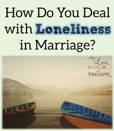 How do you deal with loneliness in marriage? Being honest with yourself about the dangers--and solutions--to loneliness.