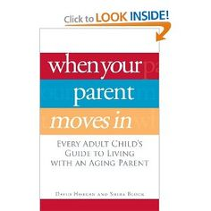When Your Parent Moves In: Every Adult Child's Guide to Living with an Aging Parent, David Horgan and Shira Block. As the population ages, elderly parents everywhere are moving in with their children?and changing everything. Making room?physically, emotionally, and financially for an elderly parent can push families to their limits. This book helps family members deal with the far-reaching implications such a move can have on every aspect of a family's life.