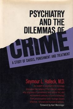 Psychiatry and the dilemmas of crime; a study of causes, punishment, and treatment [by] Seymour L. Halleck