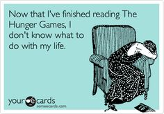 Now that I've finished reading The Hunger Games, I don't know what to do with my life.