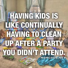 Having kids is like continually having to clean up after a party you didn't attend                                                                                                                                                                                 More