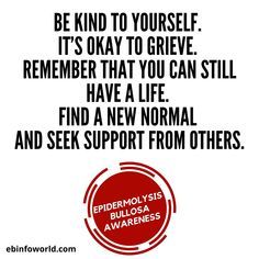 Be kind to yourself. It's okay to grieve. Remember that you can still have a life. Find a new normal and seek support from others. #EBawareness #EpidermolysisBullosa Be Kind To Yourself, Still Have, Its Okay, Disorders, Learning, Life, Too Nice, Its Ok, Studying