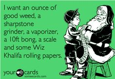 I want an ounce of good weed, a sharpstone grinder, a vaporizer, a 10ft bong, a scale and some Wiz Khalifa rolling papers.