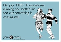 Me, jog? Pfffftt. If you see me running, you better run too cuz something is chasing me!