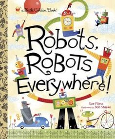 Title: Robots, Robots Everywhere! Author: Sue Fliess  Illustrator: Bob Staake Publisher: Golden Books, 2013