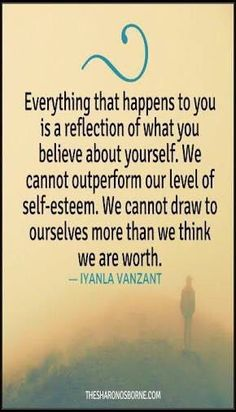 Everything that happens to you is a reflection of what you believe about yourself. We cannot outperform our level of self-esteem. We cannot draw to ourselves more than we think we are worth. Words Of Wisdom Quotes, Self Quotes, Wise Words, Quotes To Live By, Life Quotes, Iyanla Vanzant, Motivational Quotes, Inspirational Quotes, Success Quotes