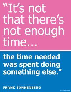"""It's not that there     ""It's not that there's not enough time…the time needed was spent doing something else."" ~ Frank Sonnenberg  www.FrankSonnenbe...   https://www.pinterest.com/pin/445082375650093317/   Also check out: http://kombuchaguru.com"
