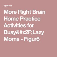 More Right Brain Home Practice Activities for Busy/Lazy Moms - Figur8