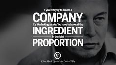 If you're trying to create a company. It's like baking a cake. You have to have all the ingredient in the right proportion. 20 Elon Musk Quotes on Business, Risk and The Future