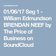 01/06/17 Seg 1 - William Edmundson BRENDAN NEEF by The Price of Business on SoundCloud