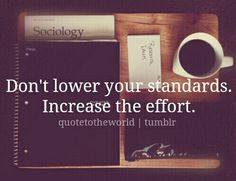 Don't lower your standards increase the effort