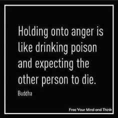 """Holding on to anger is like drinking poison and expecting it to kill the other person."
