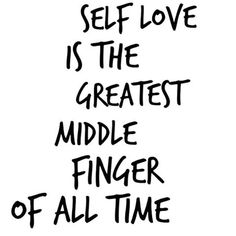 Self love is the greatest middle finger of all time.