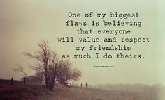 One of my biggest flaws is believing that everyone will value and respect my friendship as much as I do theirs.