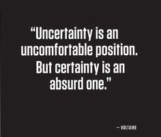 """Uncertainty is an uncomfortable position. But certainty is an absurd one.""  Voltaire"